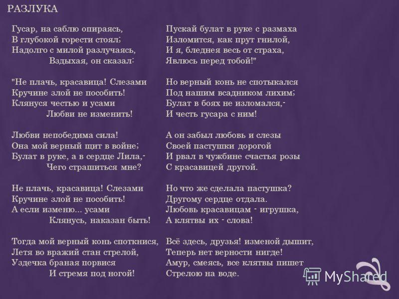 РАЗЛУКА Гусар, на саблю опираясь, В глубокой горести стоял; Надолго с милой разлучаясь, Вздыхая, он сказал: