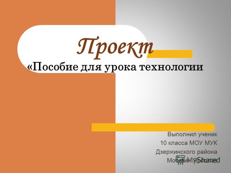Проект «Пособие для урока технологии Выполнил ученик 10 класса МОУ МУК Дзержинского района Москвин Ярослав