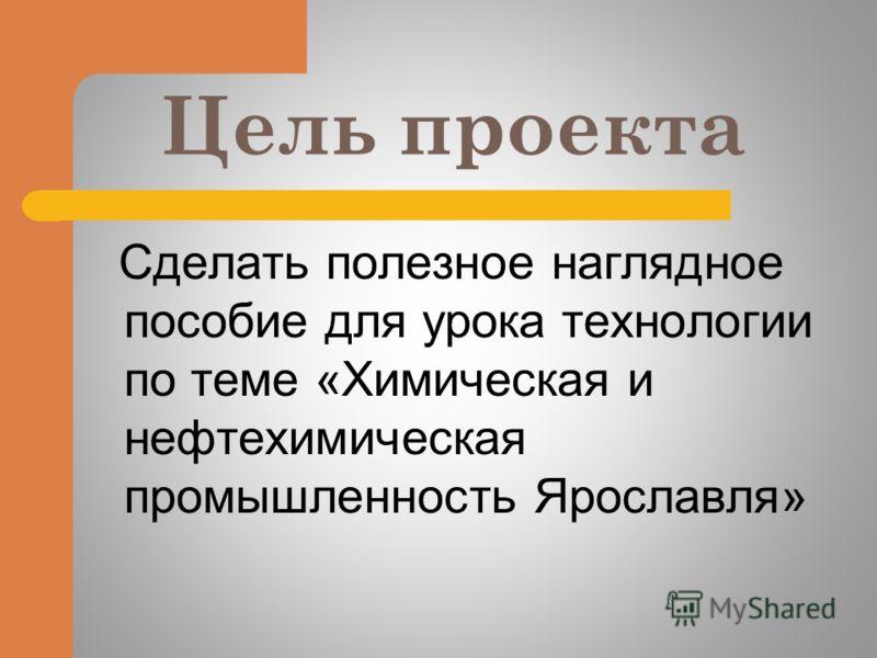 Цель проекта Сделать полезное наглядное пособие для урока технологии по теме «Химическая и нефтехимическая промышленность Ярославля»
