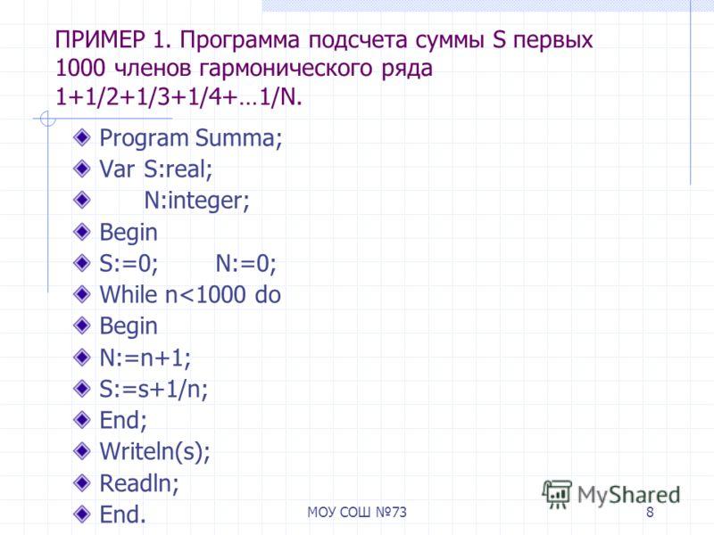 МОУ СОШ 738 ПРИМЕР 1. Программа подсчета суммы S первых 1000 членов гармонического ряда 1+1/2+1/3+1/4+…1/N. Program Summa; VarS:real; N:integer; Begin S:=0;N:=0; While n