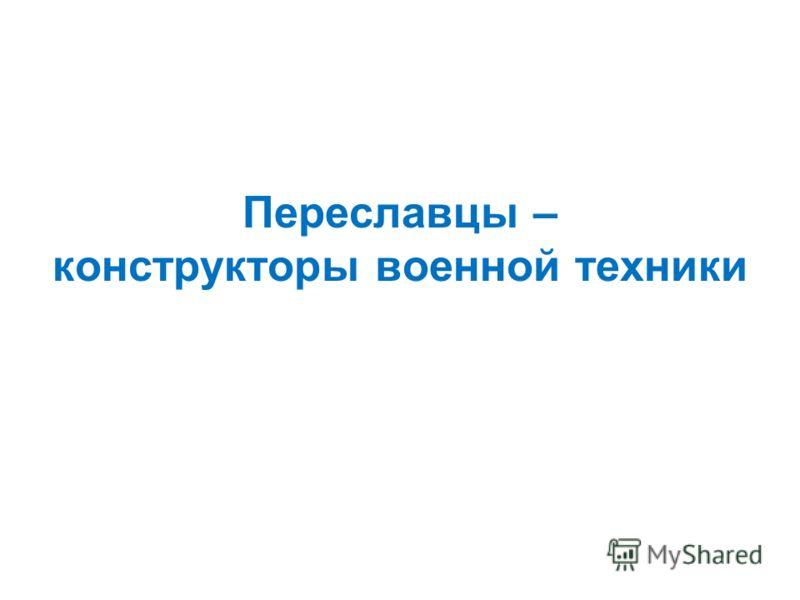 Переславцы – конструкторы военной техники