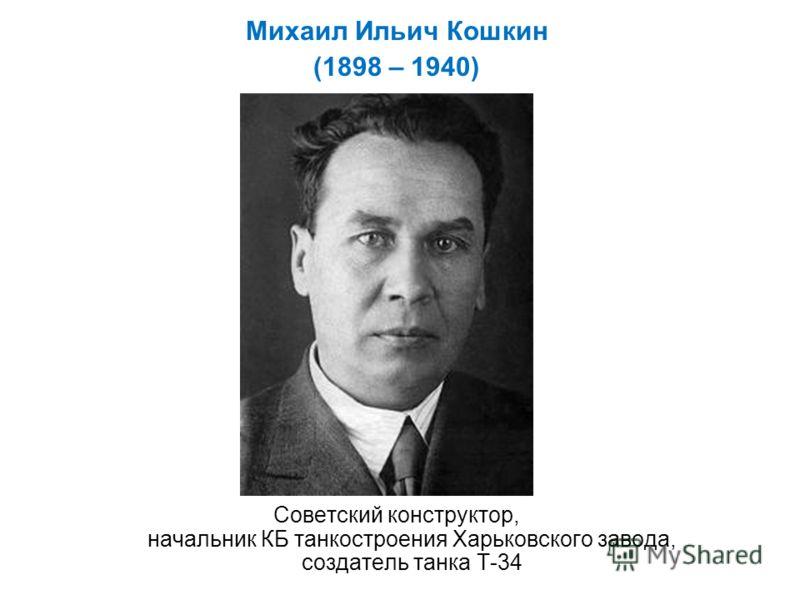 Михаил Ильич Кошкин (1898 – 1940) Советский конструктор, начальник КБ танкостроения Харьковского завода, создатель танка Т-34