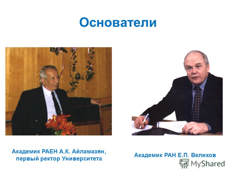 Академик РАЕН А.К. Айламазян, первый ректор Университета Академик РАН Е.П. Велихов Основатели