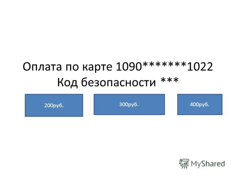Оплата по карте 1090*******1022 Код безопасности *** 200руб. 300руб.400руб.