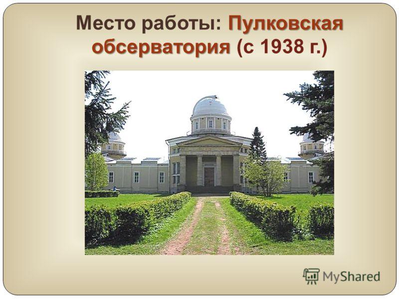 Пулковская обсерватория Место работы: Пулковская обсерватория (с 1938 г.)