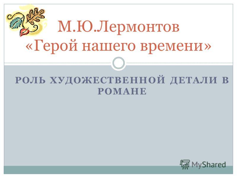РОЛЬ ХУДОЖЕСТВЕННОЙ ДЕТАЛИ В РОМАНЕ М.Ю.Лермонтов «Герой нашего времени»