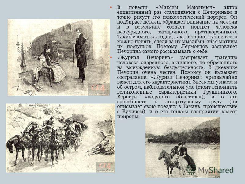 В повести «Максим Максимыч» автор единственный раз сталкивается с Печориным и точно рисует его психологический портрет. Он подбирает детали, обращает внимание на мелочи и в результате создает портрет человека незаурядного, загадочного, противоречивог
