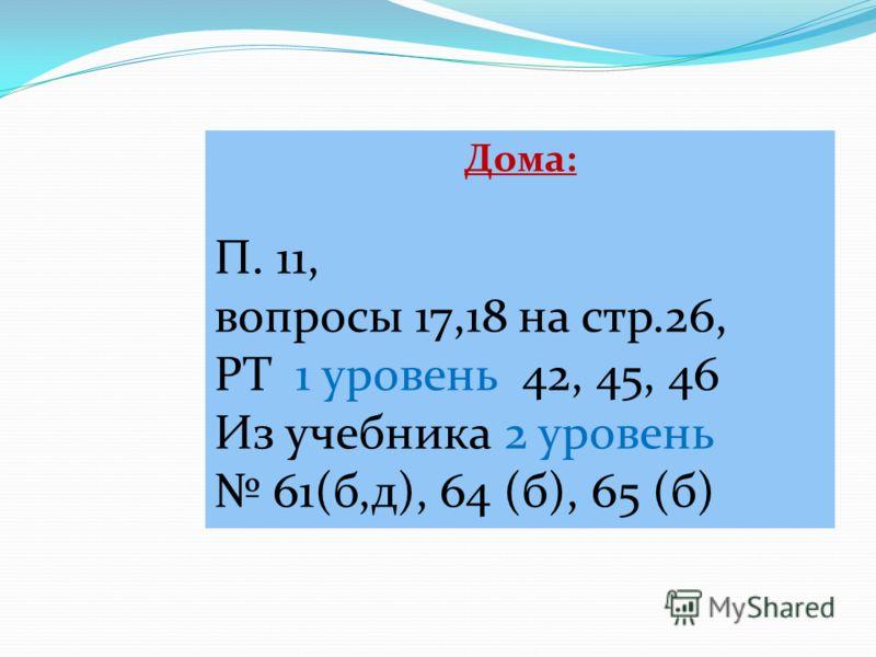 Дома: П. 11, вопросы 17,18 на стр.26, РТ 1 уровень 42, 45, 46 Из учебника 2 уровень 61(б,д), 64 (б), 65 (б)