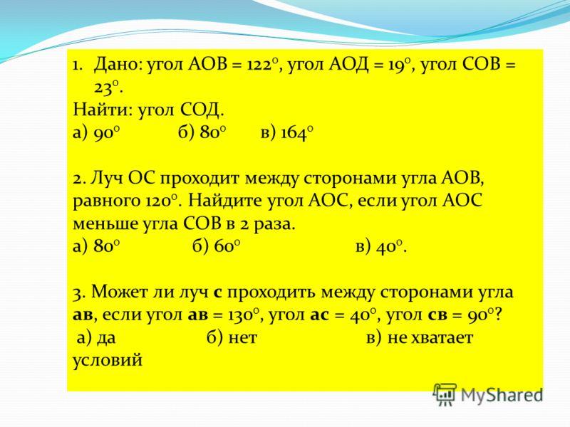 1.Дано: угол АОВ = 122 0, угол АОД = 19 0, угол СОВ = 23 0. Найти: угол СОД. а) 90 0 б) 80 0 в) 164 0 2. Луч ОС проходит между сторонами угла АОВ, равного 120 0. Найдите угол АОС, если угол АОС меньше угла СОВ в 2 раза. а) 80 0 б) 60 0 в) 40 0. 3. Мо