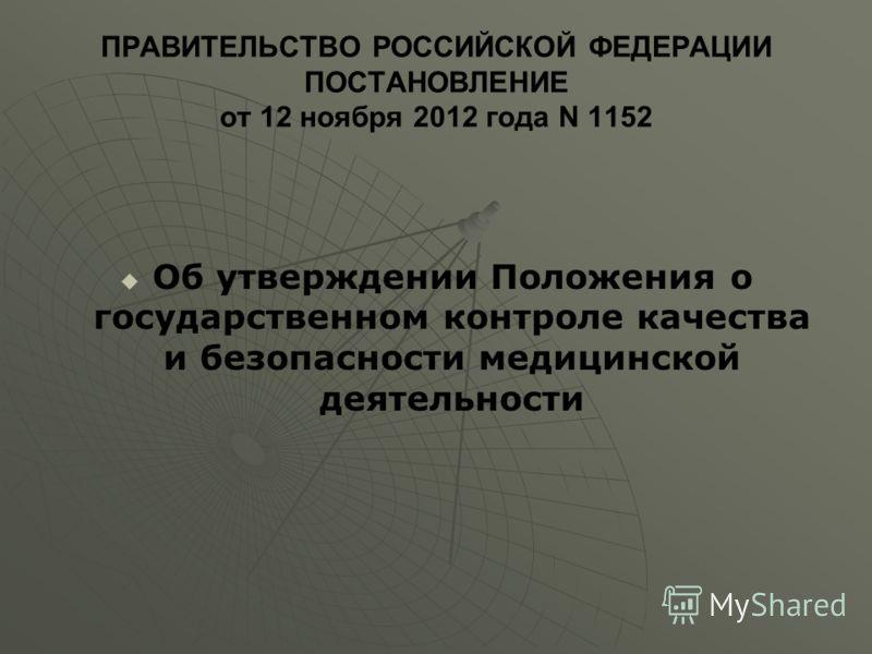 ПРАВИТЕЛЬСТВО РОССИЙСКОЙ ФЕДЕРАЦИИ ПОСТАНОВЛЕНИЕ от 12 ноября 2012 года N 1152 Об утверждении Положения о государственном контроле качества и безопасности медицинской деятельности