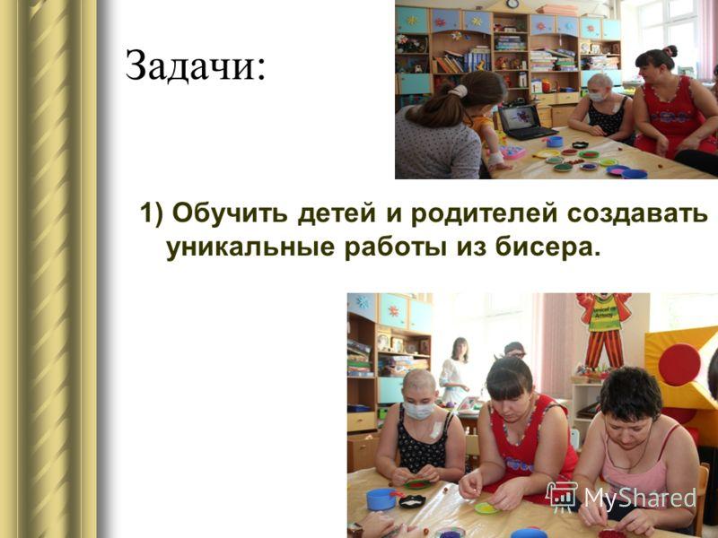 Задачи: 1) Обучить детей и родителей создавать уникальные работы из бисера.