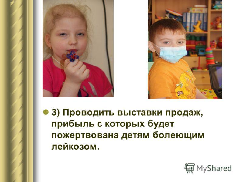 3) Проводить выставки продаж, прибыль с которых будет пожертвована детям болеющим лейкозом.