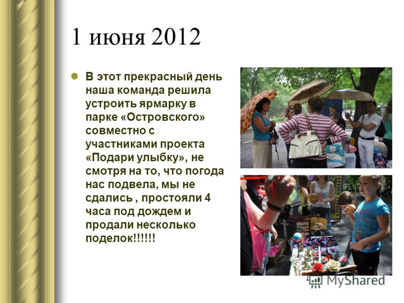 1 июня 2012 В этот прекрасный день наша команда решила устроить ярмарку в парке «Островского» совместно с участниками проекта «Подари улыбку», не смотря на то, что погода нас подвела, мы не сдались, простояли 4 часа под дождем и продали несколько под