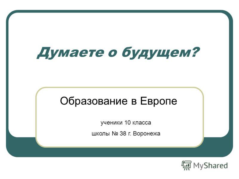 Думаете о будущем? Образование в Европе ученики 10 класса школы 38 г. Воронежа