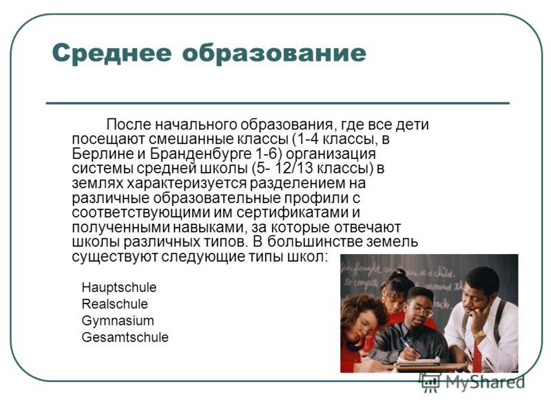 Среднее образование После начального образования, где все дети посещают смешанные классы (1-4 классы, в Берлине и Бранденбурге 1-6) организация системы средней школы (5- 12/13 классы) в землях характеризуется разделением на различные образовательные