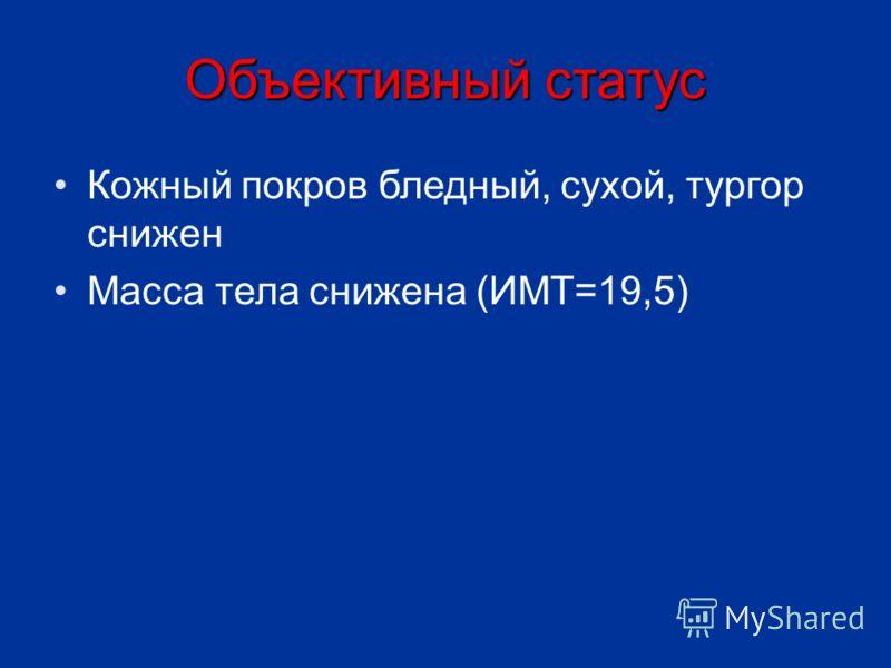 Объективный статус Кожный покров бледный, сухой, тургор снижен Масса тела снижена (ИМТ=19,5)