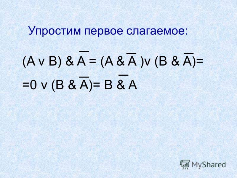 (A v B) & A = (A & A )v (B & A)= =0 v (B & A)= B & A Упростим первое слагаемое: