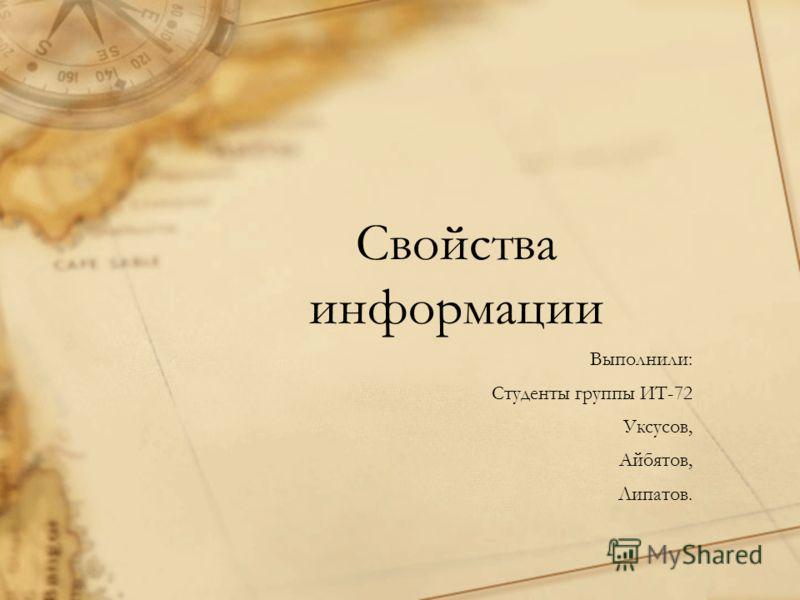Свойства информации Выполнили: Студенты группы ИТ-72 Уксусов, Айбятов, Липатов.