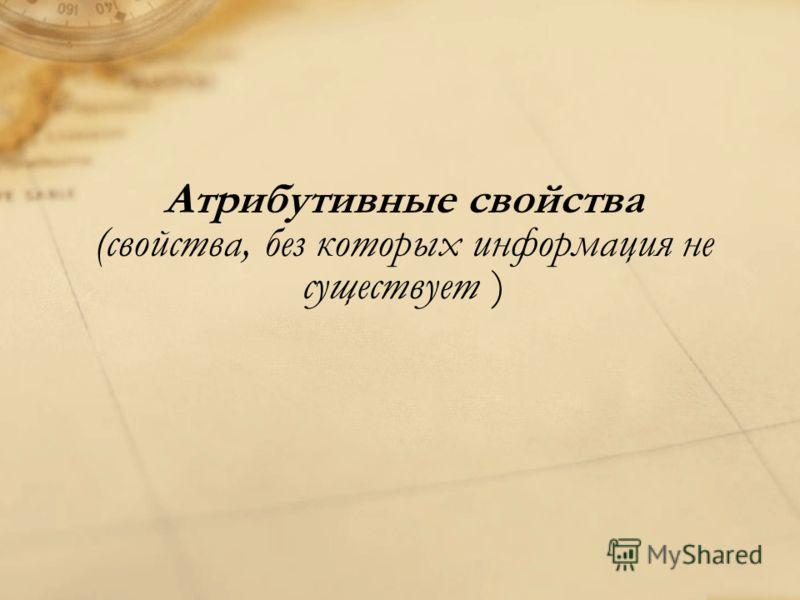 Атрибутивные свойства (свойства, без которых информация не существует )