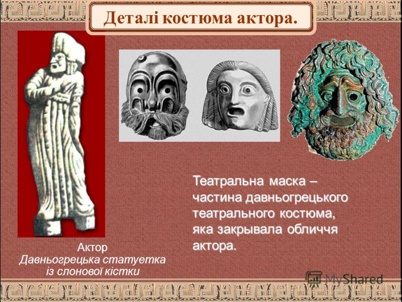 Театральна маска – частина давньогрецького театрального костюма, яка закрывала обличчя актора. Актор Давньогрецька статуетка із слонової кістки Деталі костюма актора.