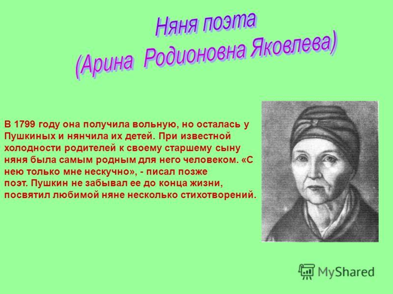 В 1799 году она получила вольную, но осталась у Пушкиных и нянчила их детей. При известной холодности родителей к своему старшему сыну няня была самым родным для него человеком. «С нею только мне нескучно», - писал позже поэт. Пушкин не забывал ее до