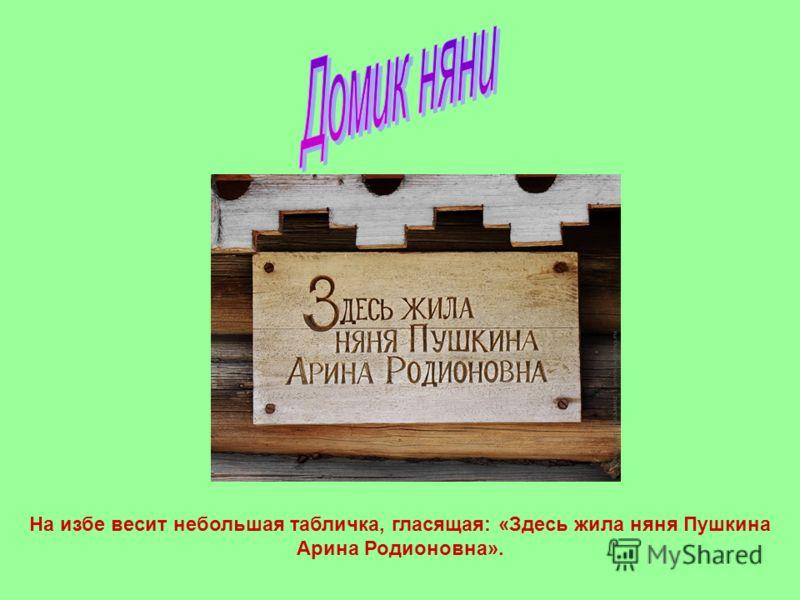 На избе весит небольшая табличка, гласящая: «Здесь жила няня Пушкина Арина Родионовна».