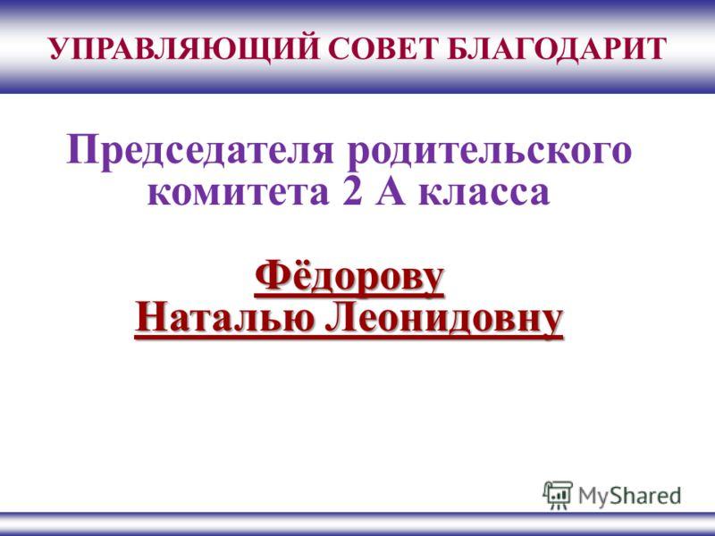 УПРАВЛЯЮЩИЙ СОВЕТ БЛАГОДАРИТ Председателя родительского комитета 2 А классаФёдорову Наталью Леонидовну