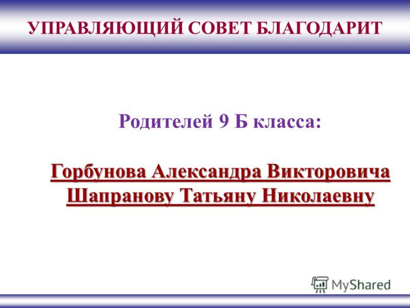 УПРАВЛЯЮЩИЙ СОВЕТ БЛАГОДАРИТ Родителей 9 Б класса: Горбунова Александра Викторовича Шапранову Татьяну Николаевну