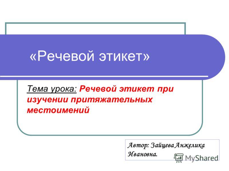 «Речевой этикет» Тема урока: Речевой этикет при изучении притяжательных местоимений Автор: Зайцева Анжелика Ивановна.