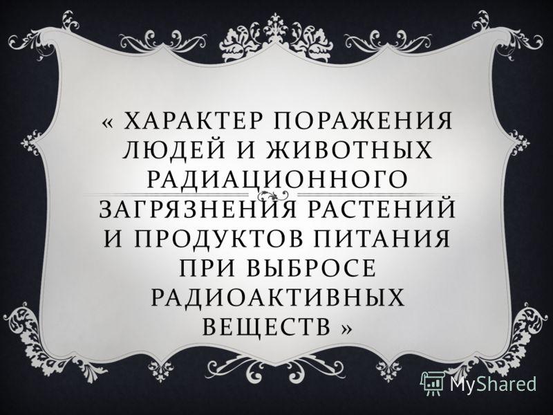 « ХАРАКТЕР ПОРАЖЕНИЯ ЛЮДЕЙ И ЖИВОТНЫХ РАДИАЦИОННОГО ЗАГРЯЗНЕНИЯ РАСТЕНИЙ И ПРОДУКТОВ ПИТАНИЯ ПРИ ВЫБРОСЕ РАДИОАКТИВНЫХ ВЕЩЕСТВ »