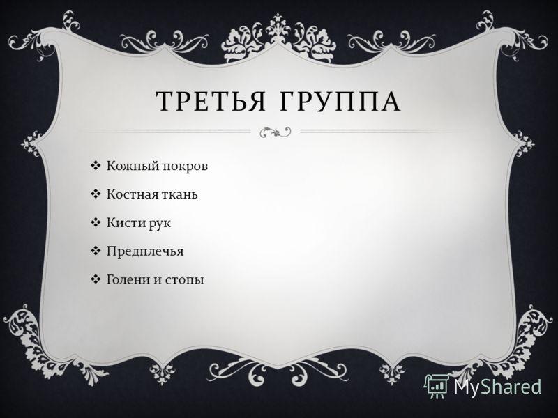 ТРЕТЬЯ ГРУППА Кожный покров Костная ткань Кисти рук Предплечья Голени и стопы
