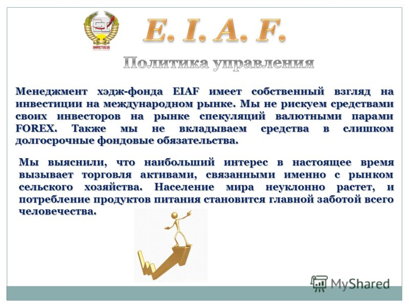 Менеджмент хэдж-фонда EIAF имеет собственный взгляд на инвестиции на международном рынке. Мы не рискуем средствами своих инвесторов на рынке спекуляций валютными парами FOREX. Также мы не вкладываем средства в слишком долгосрочные фондовые обязательс