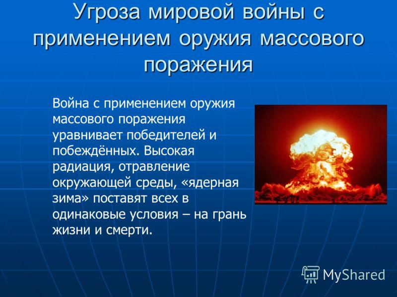 Угроза мировой войны с применением оружия массового поражения Война с применением оружия массового поражения уравнивает победителей и побеждённых. Высокая радиация, отравление окружающей среды, «ядерная зима» поставят всех в одинаковые условия – на г