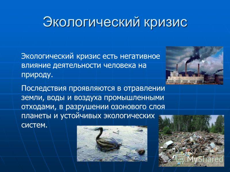 Экологический кризис Экологический кризис есть негативное влияние деятельности человека на природу. Последствия проявляются в отравлении земли, воды и воздуха промышленными отходами, в разрушении озонового слоя планеты и устойчивых экологических сист
