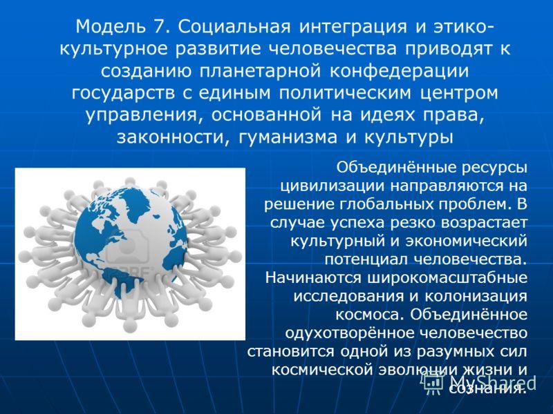 Модель 7. Социальная интеграция и этико- культурное развитие человечества приводят к созданию планетарной конфедерации государств с единым политическим центром управления, основанной на идеях права, законности, гуманизма и культуры Объединённые ресур