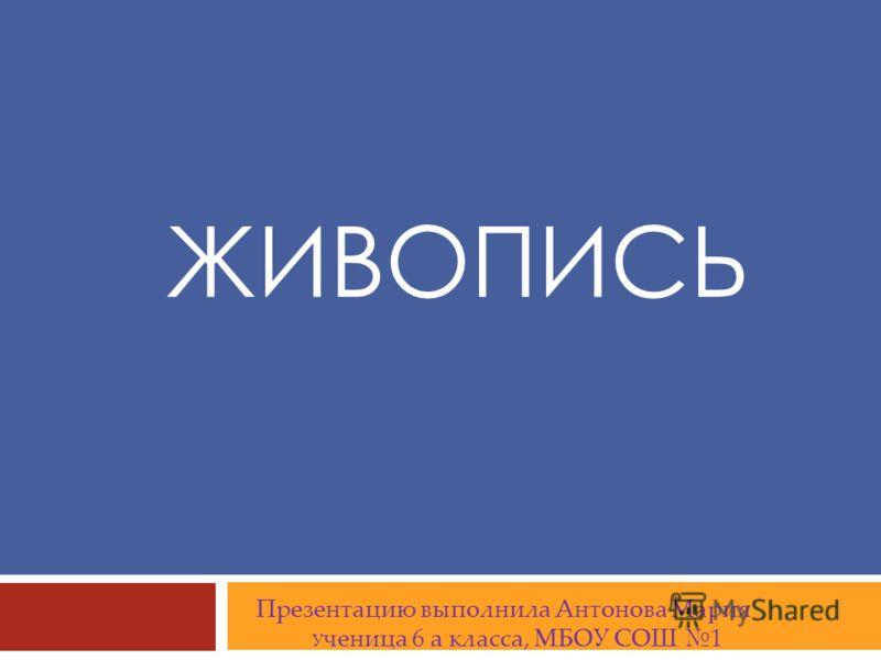 ЖИВОПИСЬ Презентацию выполнила Антонова Мария У ченица 6 a класса, МБОУ СОШ 1