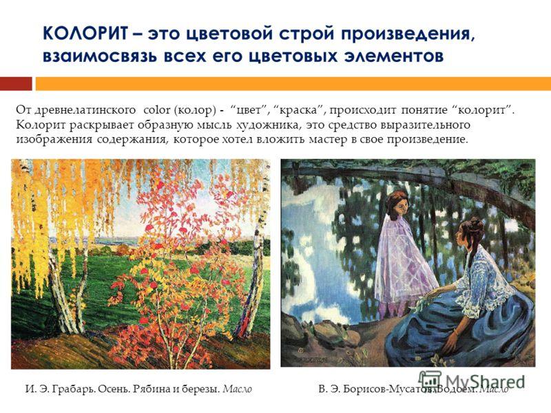 КОЛОРИТ – это цветовой строй произведения, взаимосвязь всех его цветовых элементов От древнелатинского color (колор) - цвет, краска, происходит понятие колорит. Колорит раскрывает образную мысль художника, это средство выразительного изображения соде