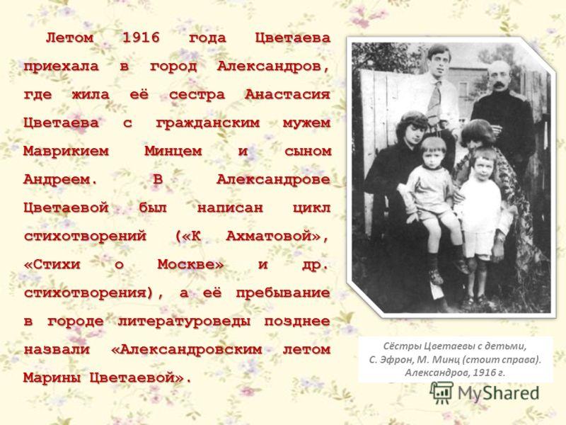 Летом 1916 года Цветаева приехала в город Александров, где жила её сестра Анастасия Цветаева с гражданским мужем Маврикием Минцем и сыном Андреем. В Александрове Цветаевой был написан цикл стихотворений («К Ахматовой», «Стихи о Москве» и др. стихотво
