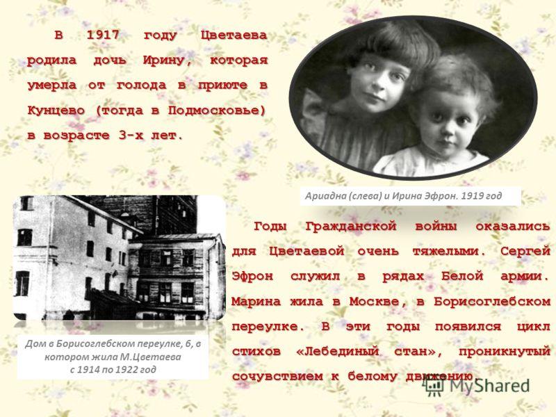 В 1917 году Цветаева родила дочь Ирину, которая умерла от голода в приюте в Кунцево (тогда в Подмосковье) в возрасте 3-х лет. Ариадна (слева) и Ирина Эфрон. 1919 год Годы Гражданской войны оказались для Цветаевой очень тяжелыми. Сергей Эфрон служил в