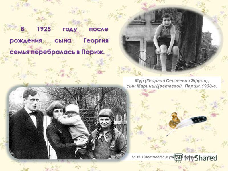 В 1925 году после рождения сына Георгия семья перебралась в Париж. Мур (Георгий Сергеевич Эфрон), сын Марины Цветаевой. Париж, 1930-е. М.И. Цветаева с мужем и детьми, 1925 г.