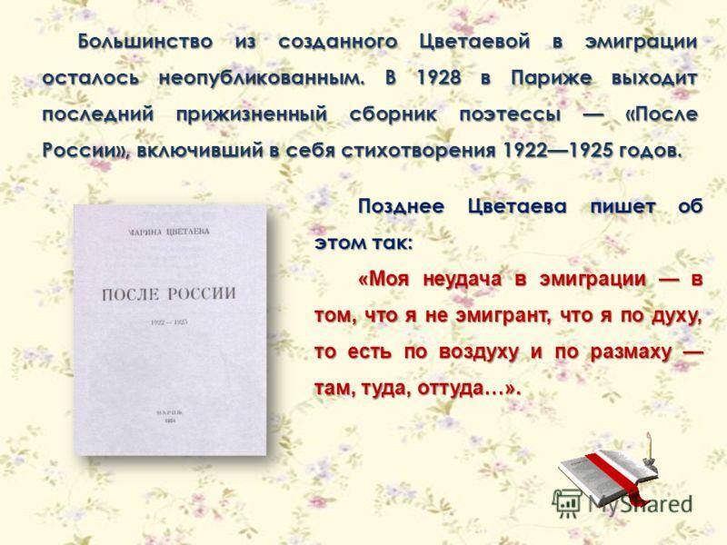 Большинство из созданного Цветаевой в эмиграции осталось неопубликованным. В 1928 в Париже выходит последний прижизненный сборник поэтессы «После России», включивший в себя стихотворения 19221925 годов. Позднее Цветаева пишет об этом так: «Моя неудач