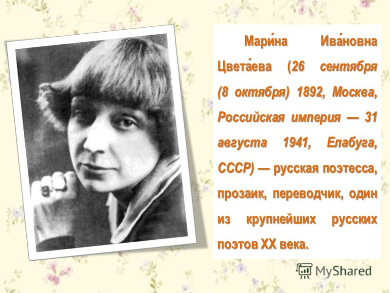 Марина Ивановна Цветаева ( 26 сентября (8 октября) 1892, Москва, Российская империя 31 августа 1941, Елабуга, СССР) русская поэтесса, прозаик, переводчик, один из крупнейших русских поэтов XX века.