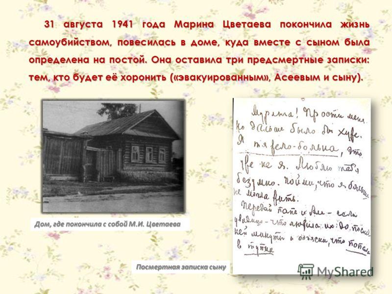 31 августа 1941 года Марина Цветаева покончила жизнь самоубийством, повесилась в доме, куда вместе с сыном была определена на постой. Она оставила три предсмертные записки: тем, кто будет её хоронить («эвакуированным», Асеевым и сыну). Дом, где покон