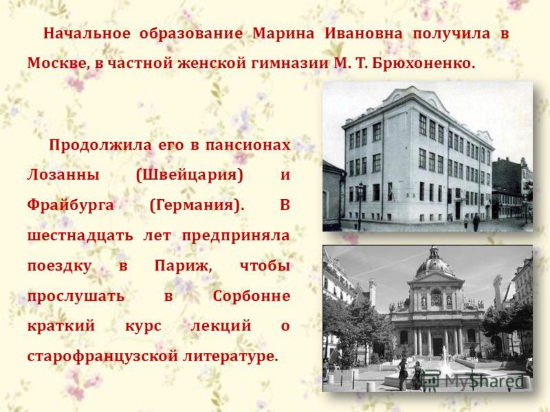 Начальное образование Марина Ивановна получила в Москве, в частной женской гимназии М. Т. Брюхоненко. Продолжила его в пансионах Лозанны (Швейцария) и Фрайбурга (Германия). В шестнадцать лет предприняла поездку в Париж, чтобы прослушать в Сорбонне кр