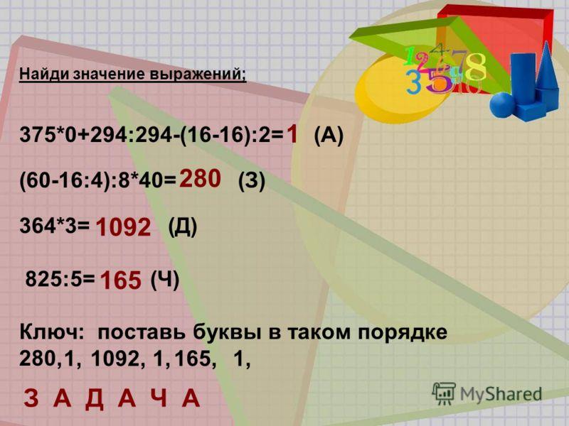 Найди значение выражений; 375*0+294:294-(16-16):2= (А) (60-16:4):8*40= (З) 364*3= (Д) 825:5= (Ч) Ключ: поставь буквы в таком порядке 280, 1 280 1092 165 1,1092,1,165,1, З А Д А Ч А
