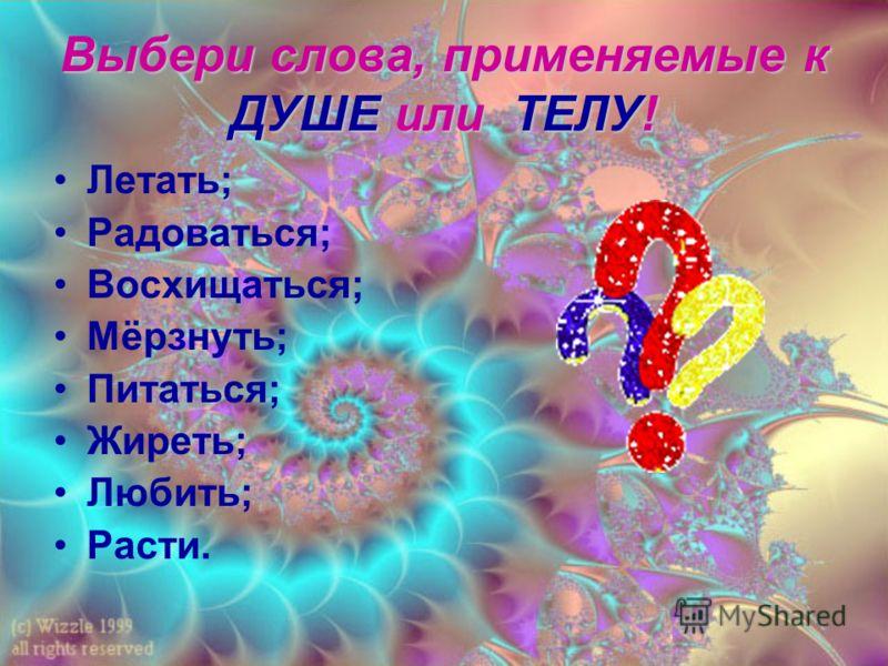 Выбери слова, применяемые к ДУШЕ или ТЕЛУ! Летать; Радоваться; Восхищаться; Мёрзнуть; Питаться; Жиреть; Любить; Расти.