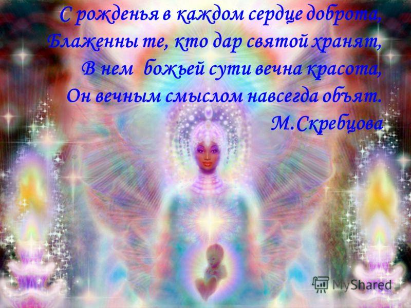 С рожденья в каждом сердце доброта, Блаженны те, кто дар святой хранят, В нем божьей сути вечна красота, Он вечным смыслом навсегда объят. М.Скребцова