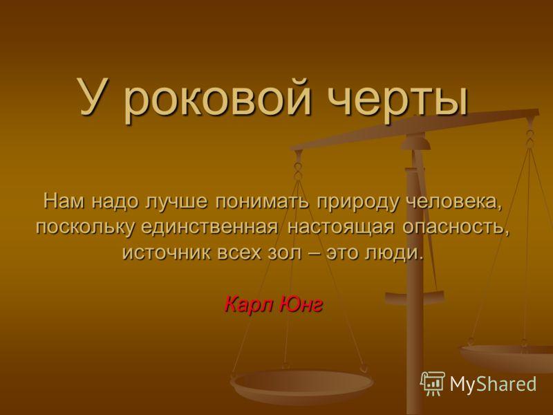 У роковой черты Нам надо лучше понимать природу человека, поскольку единственная настоящая опасность, источник всех зол – это люди. Карл Юнг