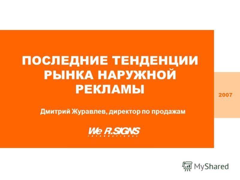 ПОСЛЕДНИЕ ТЕНДЕНЦИИ РЫНКА НАРУЖНОЙ РЕКЛАМЫ Дмитрий Журавлев, директор по продажам 2007