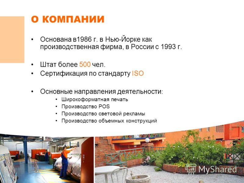 О КОМПАНИИ Основана в1986 г. в Нью-Йорке как производственная фирма, в России с 1993 г. Штат более 500 чел. Сертификация по стандарту ISO Основные направления деятельности : Широкоформатная печать Производство POS Производство световой рекламы Произв